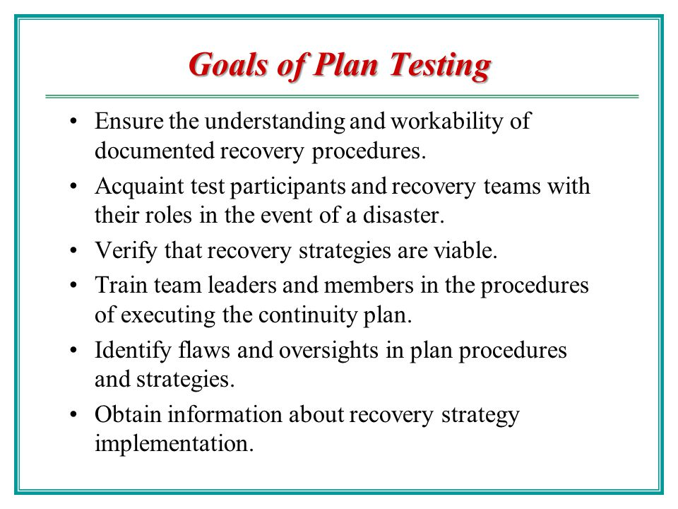 Goals of Plan Testing Ensure the understanding and workability of documented recovery procedures.