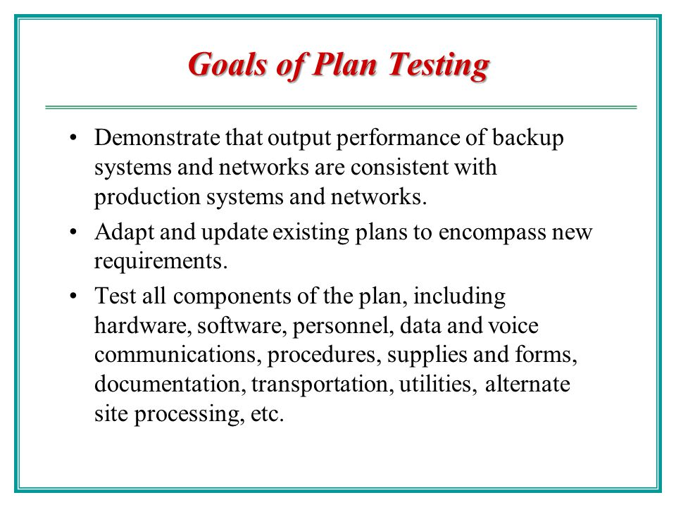 Goals of Plan Testing Demonstrate that output performance of backup systems and networks are consistent with production systems and networks.