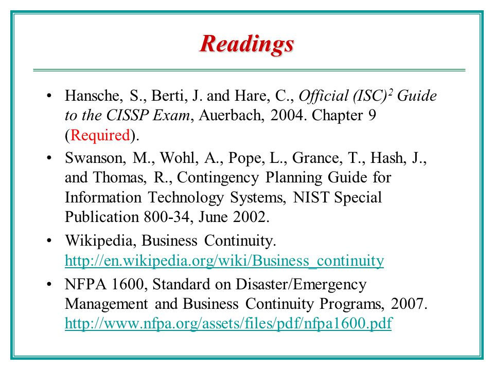 Readings Hansche, S., Berti, J. and Hare, C., Official (ISC)2 Guide to the CISSP Exam, Auerbach, 2004. Chapter 9 (Required).
