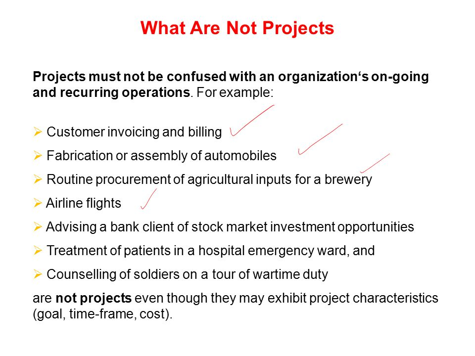 What Are Not Projects Projects must not be confused with an organization's on-going and recurring operations. For example: