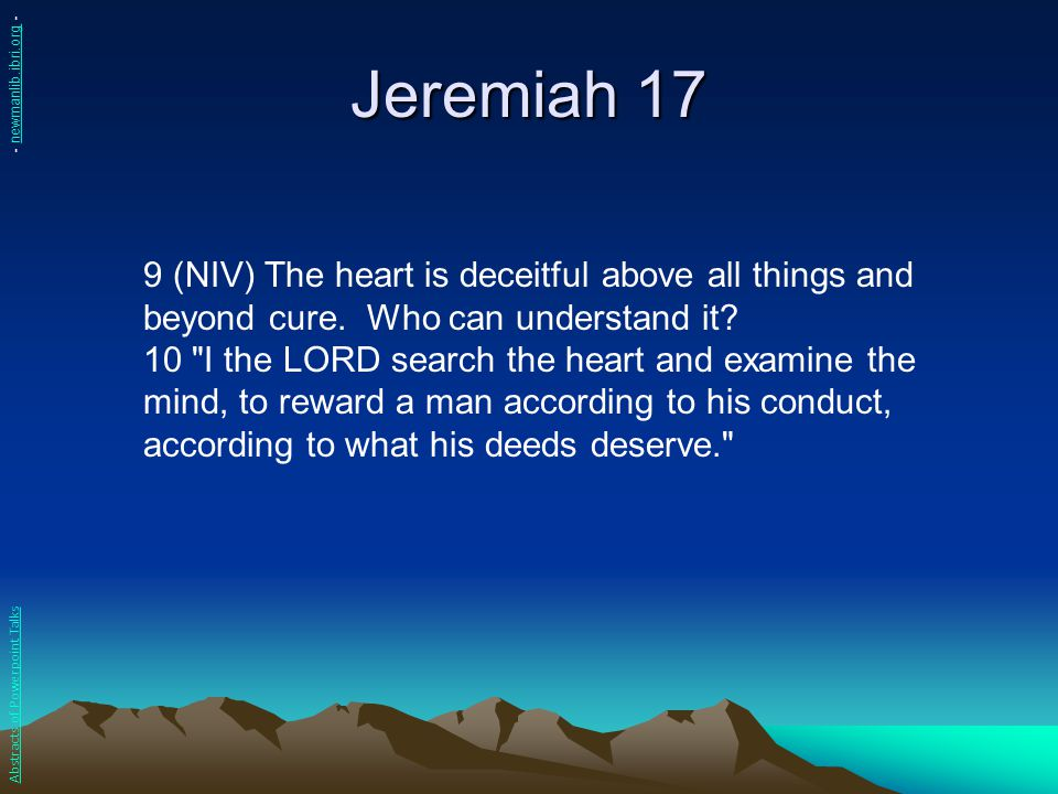 Jeremiah 17 - newmanlib.ibri.org - 9 (NIV) The heart is deceitful above all things and beyond cure. Who can understand it