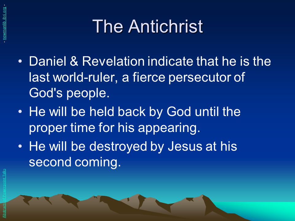 The Antichrist - newmanlib.ibri.org - Daniel & Revelation indicate that he is the last world-ruler, a fierce persecutor of God s people.