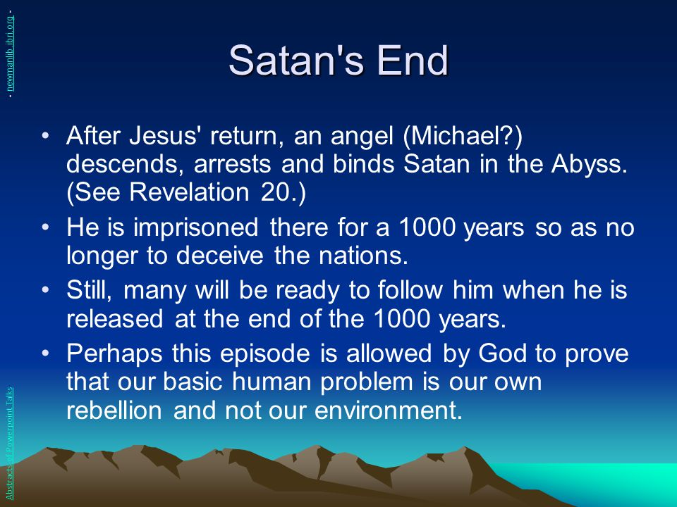 Satan s End - newmanlib.ibri.org - After Jesus return, an angel (Michael ) descends, arrests and binds Satan in the Abyss. (See Revelation 20.)