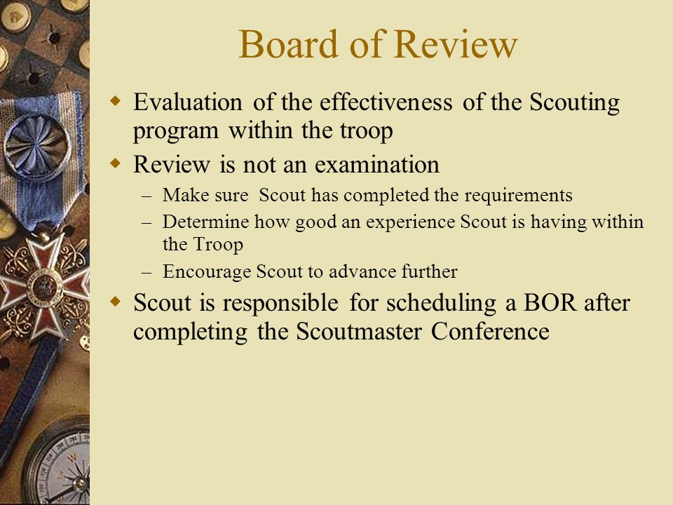 Board of Review Evaluation of the effectiveness of the Scouting program within the troop. Review is not an examination.