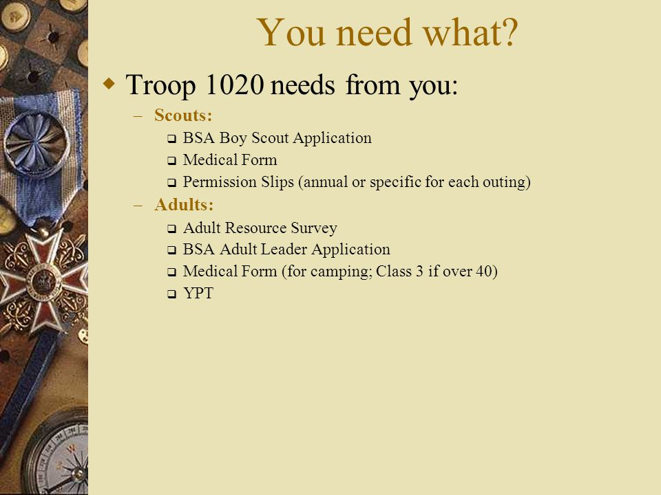 You need what Troop 1020 needs from you: Scouts: Adults: