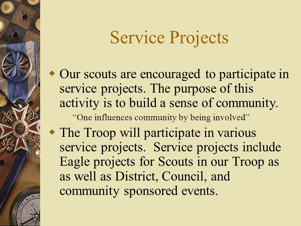 Service Projects Our scouts are encouraged to participate in service projects. The purpose of this activity is to build a sense of community.