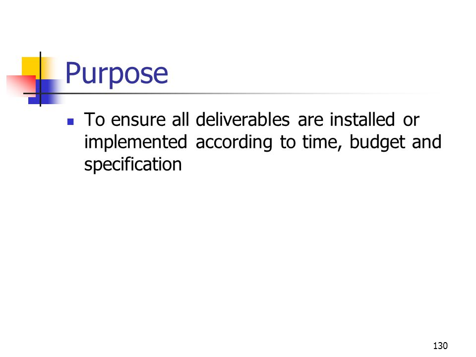 Purpose To ensure all deliverables are installed or implemented according to time, budget and specification.