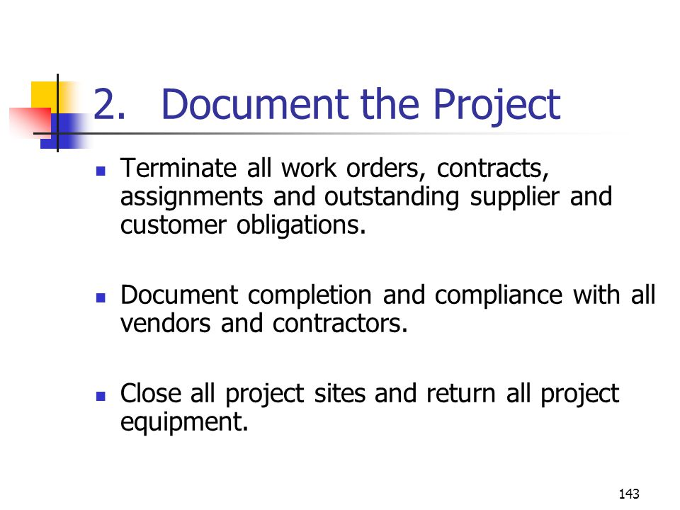 2. Document the Project Terminate all work orders, contracts, assignments and outstanding supplier and customer obligations.