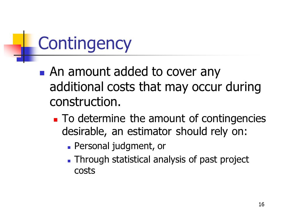 Contingency An amount added to cover any additional costs that may occur during construction.