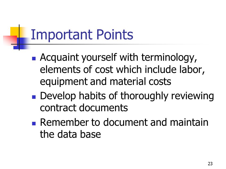 Important Points Acquaint yourself with terminology, elements of cost which include labor, equipment and material costs.