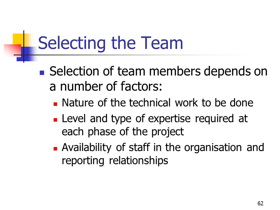 Selecting the Team Selection of team members depends on a number of factors: Nature of the technical work to be done.