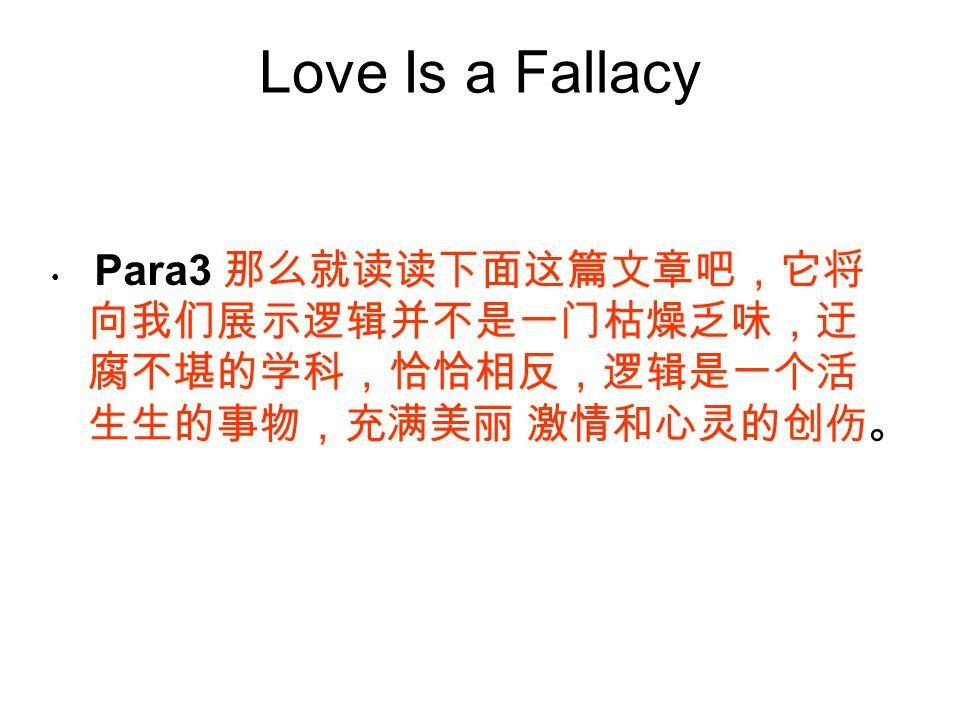 Love Is a Fallacy Para3 那么就读读下面这篇文章吧,它将向我们展示逻辑并不是一门枯燥乏味,迂腐不堪的学科,恰恰相反,逻辑是一个活生生的事物,充满美丽 激情和心灵的创伤。