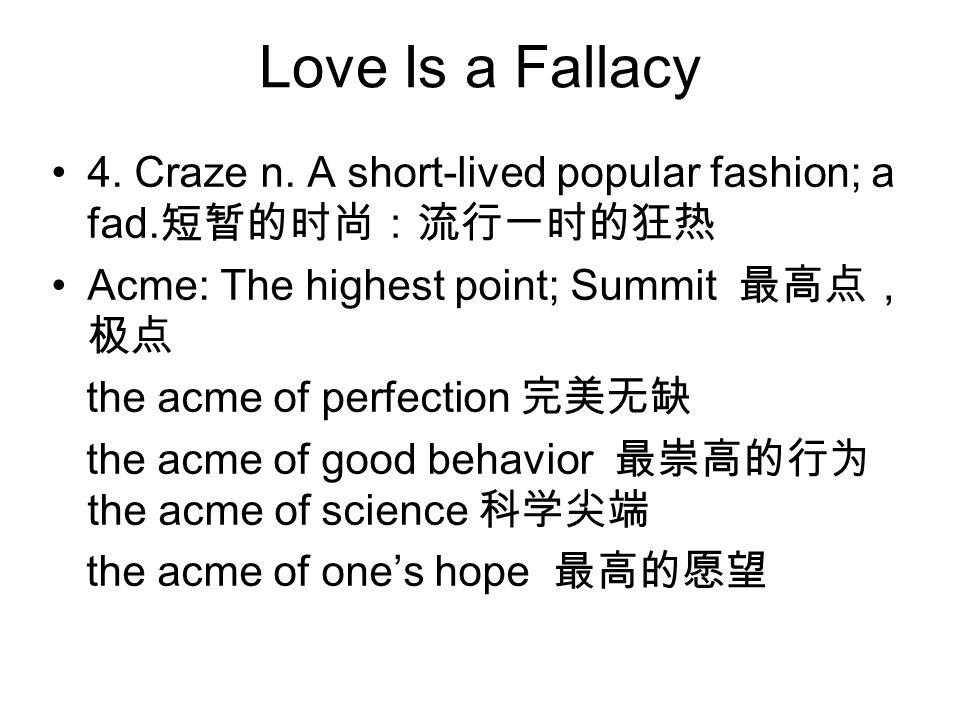 Love Is a Fallacy 4. Craze n. A short-lived popular fashion; a fad.短暂的时尚:流行一时的狂热. Acme: The highest point; Summit 最高点,极点.