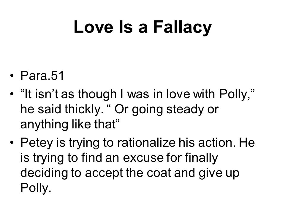 Love Is a Fallacy Para.51. It isn't as though I was in love with Polly, he said thickly. Or going steady or anything like that