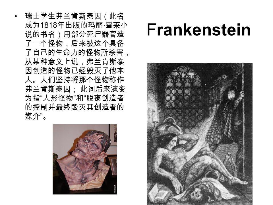 瑞士学生弗兰肯斯泰因(此名成为1818年出版的玛丽·雪莱小说的书名)用部分死尸器官造了一个怪物,后来被这个具备了自己的生命力的怪物所杀害,从某种意义上说,弗兰肯斯泰因创造的怪物已经毁灭了他本人。人们坚持将那个怪物称作弗兰肯斯泰因; 此词后来演变为指 人形怪物 和 脱离创造者的控制并最终毁灭其创造者的媒介 。