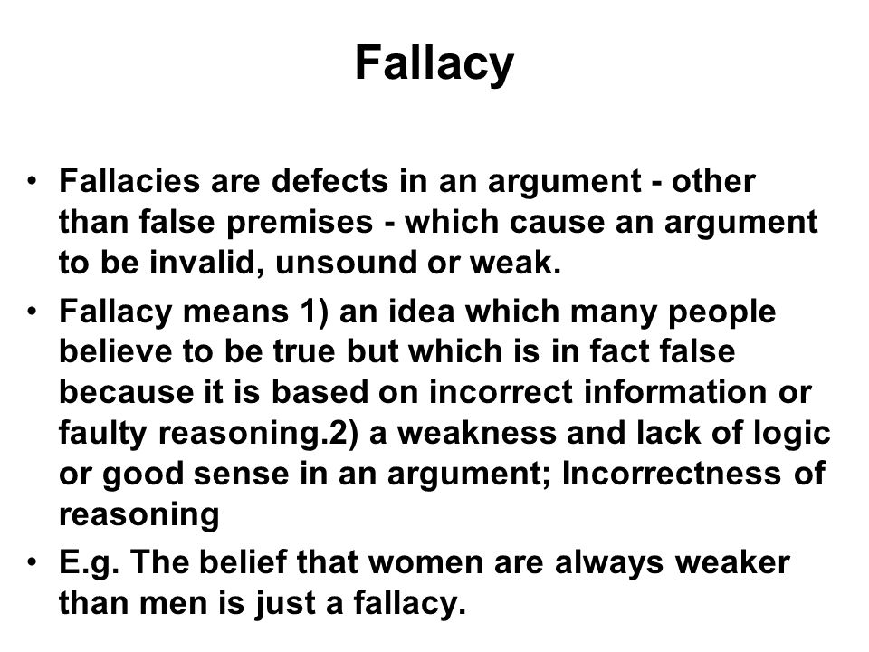 Fallacy Fallacies are defects in an argument - other than false premises - which cause an argument to be invalid, unsound or weak.