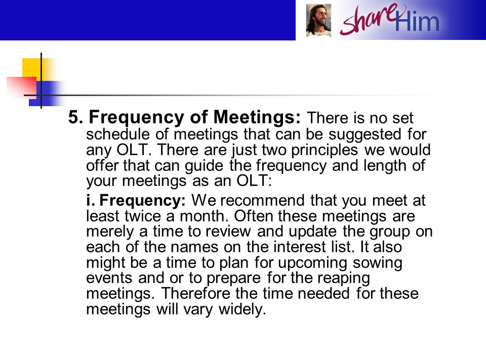 5. Frequency of Meetings: There is no set schedule of meetings that can be suggested for any OLT. There are just two principles we would offer that can guide the frequency and length of your meetings as an OLT: