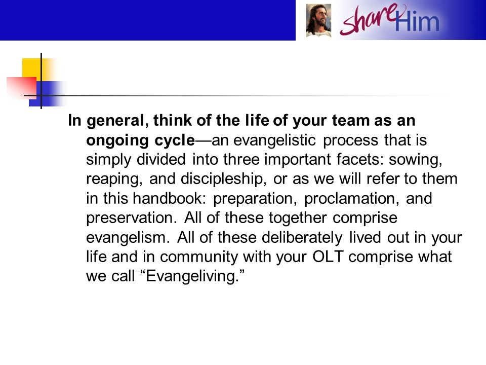 In general, think of the life of your team as an ongoing cycle—an evangelistic process that is simply divided into three important facets: sowing, reaping, and discipleship, or as we will refer to them in this handbook: preparation, proclamation, and preservation.