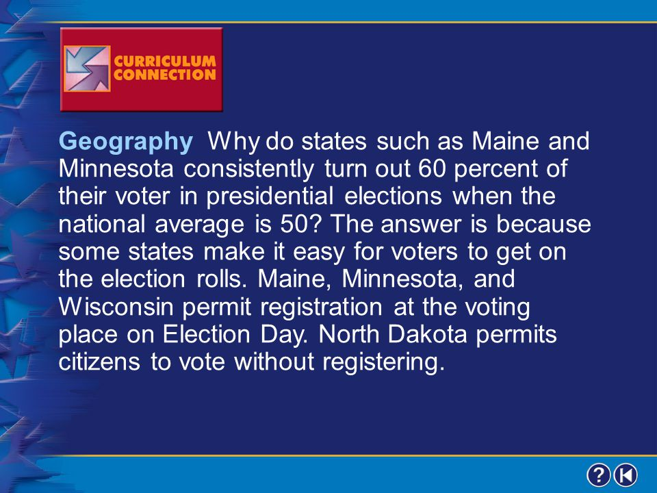 Geography Why do states such as Maine and Minnesota consistently turn out 60 percent of their voter in presidential elections when the national average is 50 The answer is because some states make it easy for voters to get on the election rolls. Maine, Minnesota, and Wisconsin permit registration at the voting place on Election Day. North Dakota permits citizens to vote without registering.