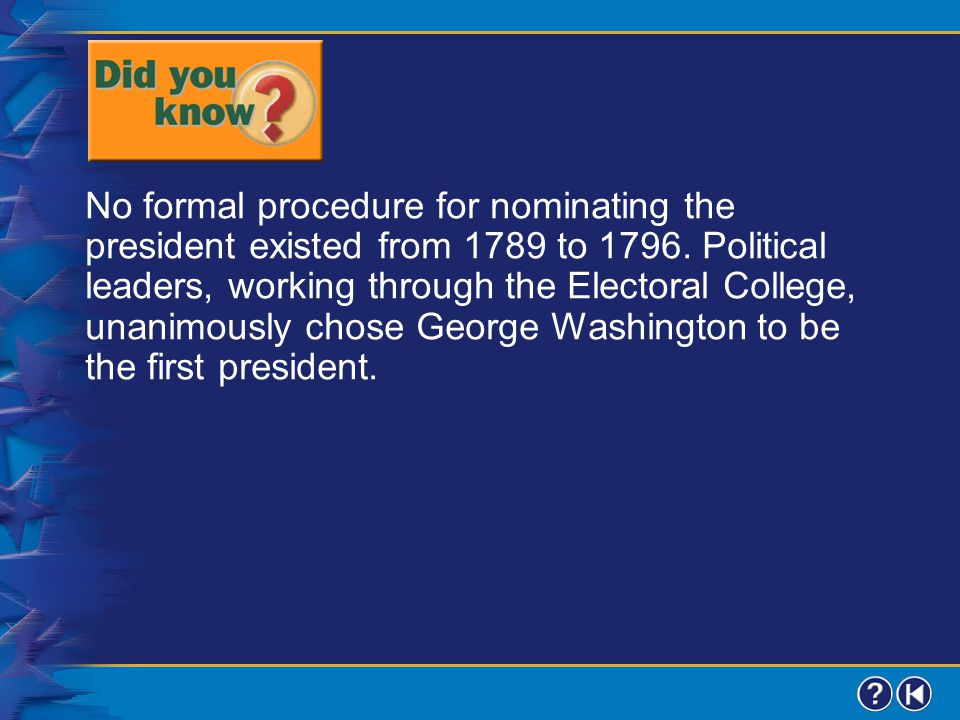 No formal procedure for nominating the president existed from 1789 to 1796. Political leaders, working through the Electoral College, unanimously chose George Washington to be the first president.