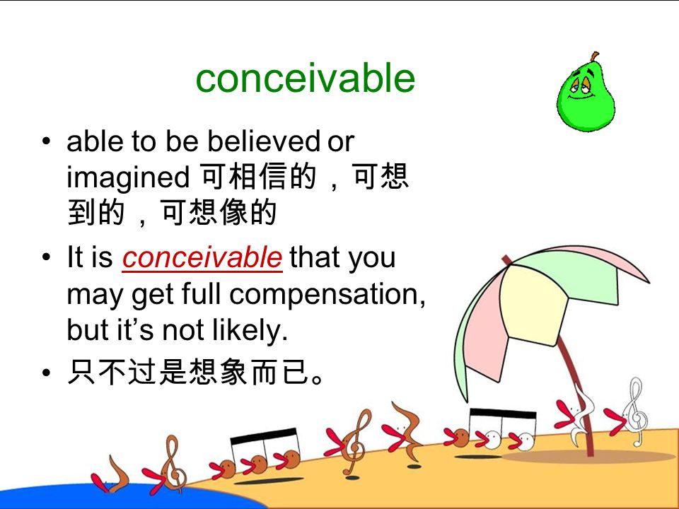 conceivable able to be believed or imagined 可相信的,可想到的,可想像的
