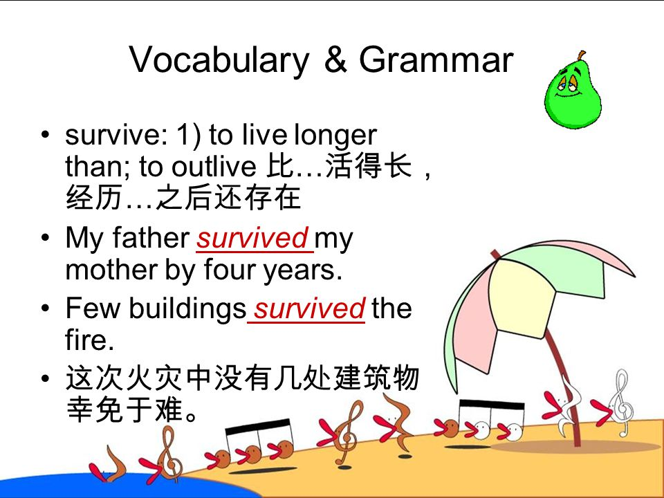 Vocabulary & Grammar survive: 1) to live longer than; to outlive 比…活得长,经历…之后还存在. My father survived my mother by four years.