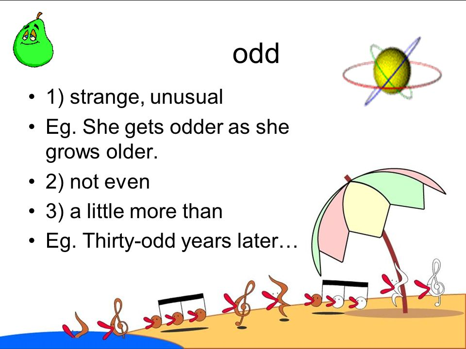 odd 1) strange, unusual Eg. She gets odder as she grows older.