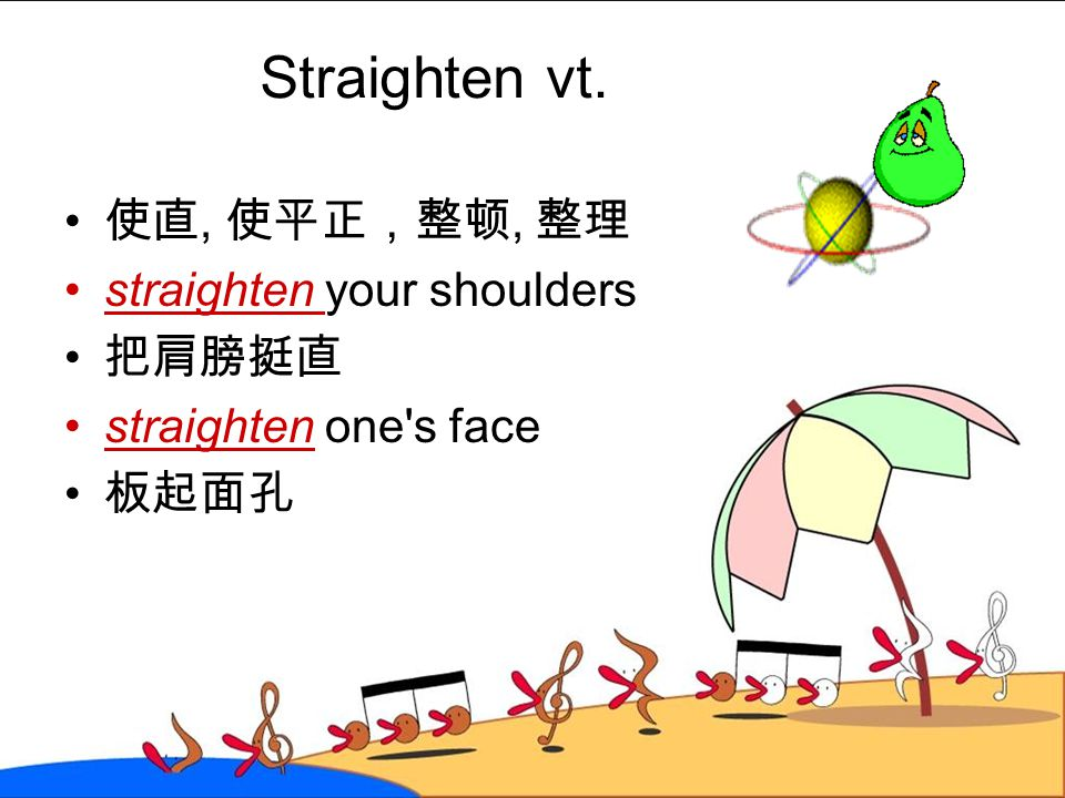 Straighten vt. 使直, 使平正,整顿, 整理 straighten your shoulders 把肩膀挺直