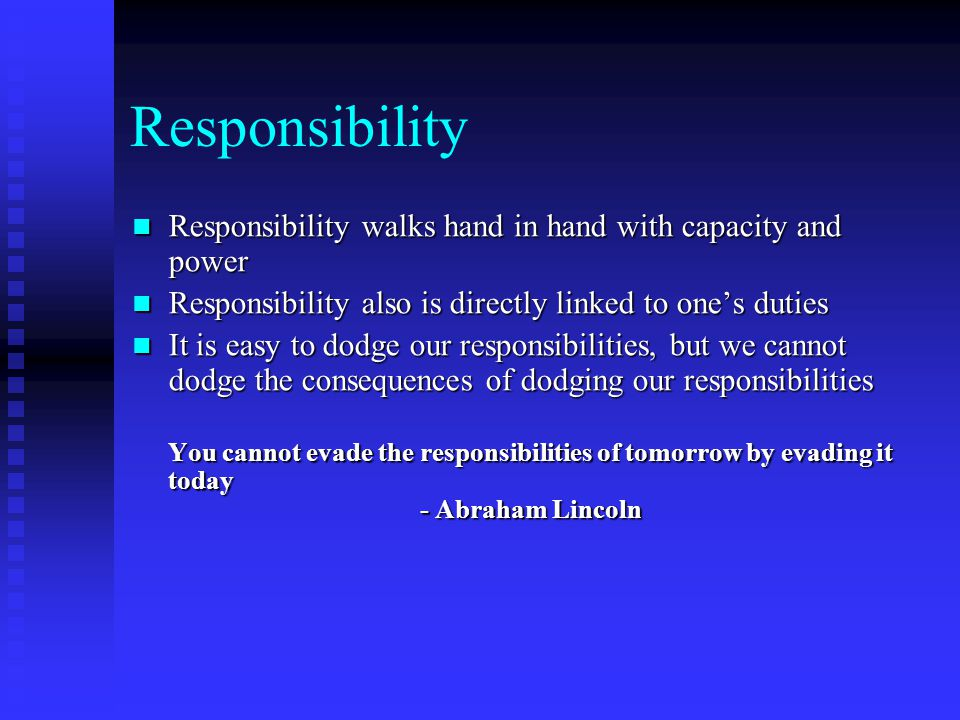 Responsibility Responsibility walks hand in hand with capacity and power. Responsibility also is directly linked to one's duties.