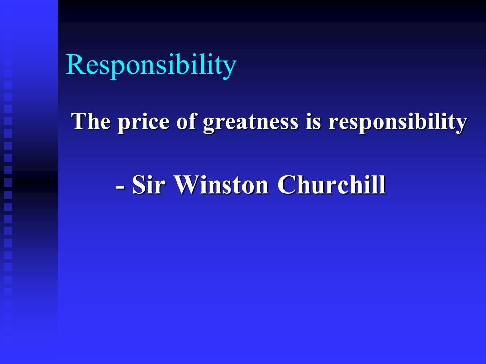 Responsibility The price of greatness is responsibility - Sir Winston Churchill