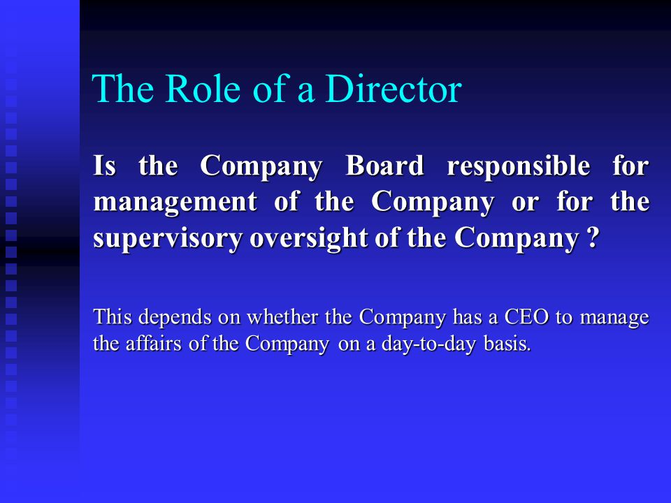 The Role of a Director Is the Company Board responsible for management of the Company or for the supervisory oversight of the Company