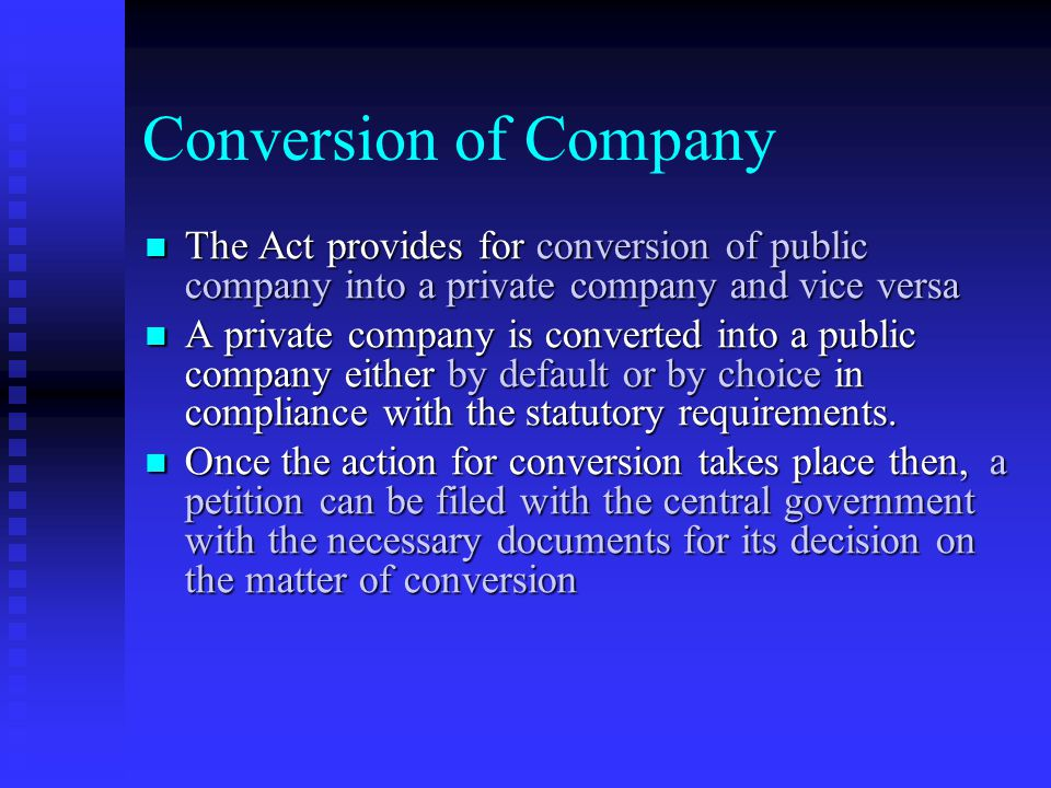 Conversion of Company The Act provides for conversion of public company into a private company and vice versa.