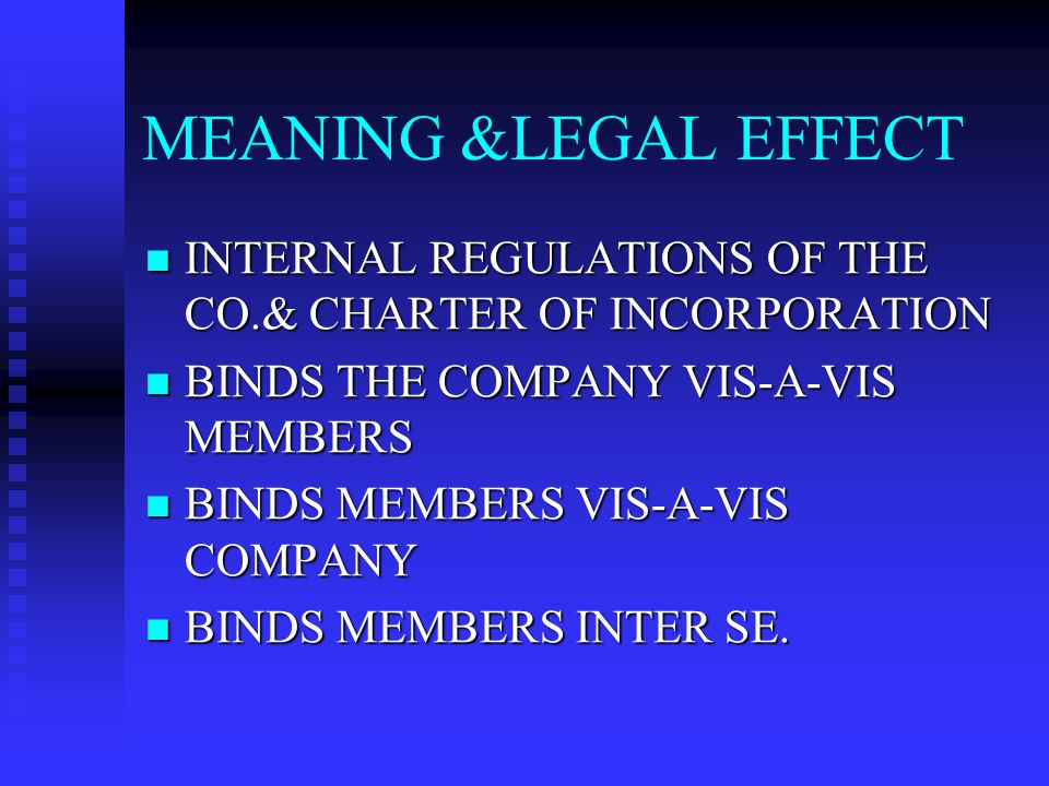 MEANING &LEGAL EFFECT INTERNAL REGULATIONS OF THE CO.& CHARTER OF INCORPORATION. BINDS THE COMPANY VIS-A-VIS MEMBERS.