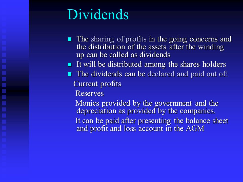 Dividends The sharing of profits in the going concerns and the distribution of the assets after the winding up can be called as dividends.