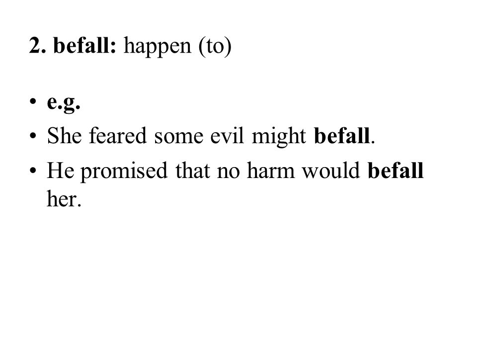 2. befall: happen (to) e.g. She feared some evil might befall.