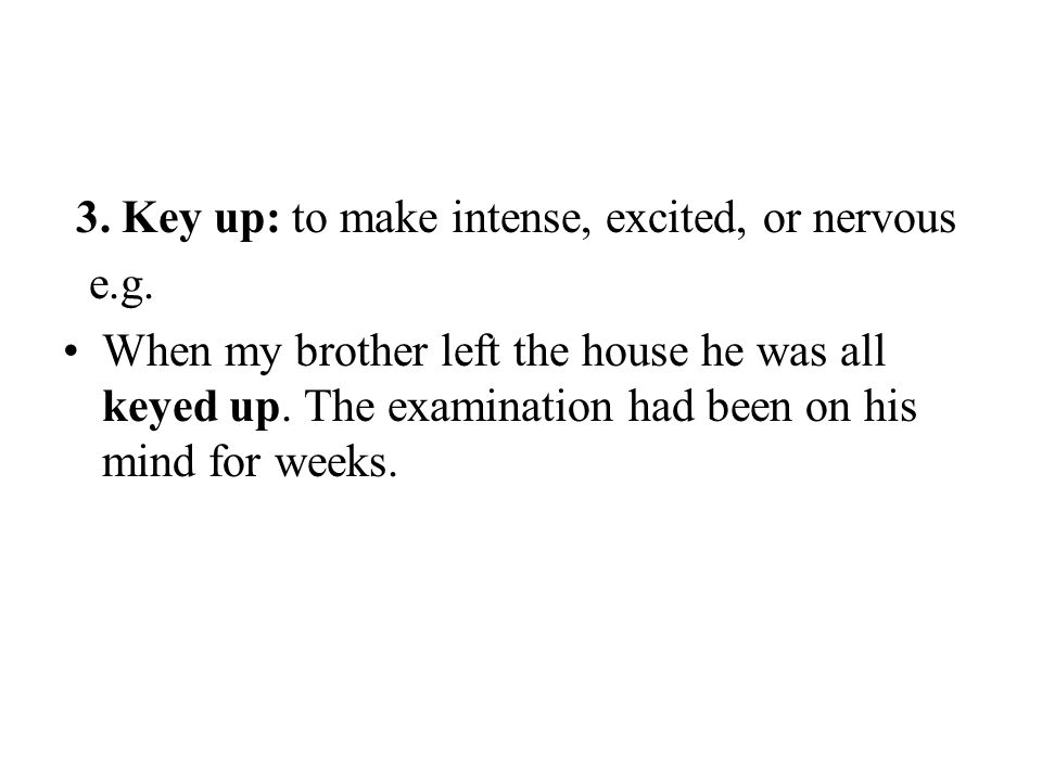 3. Key up: to make intense, excited, or nervous