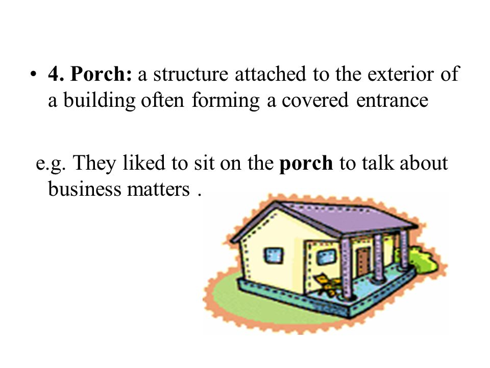 4. Porch: a structure attached to the exterior of a building often forming a covered entrance