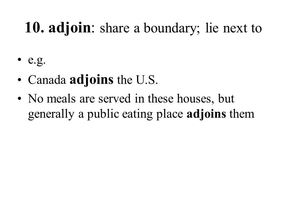 10. adjoin: share a boundary; lie next to