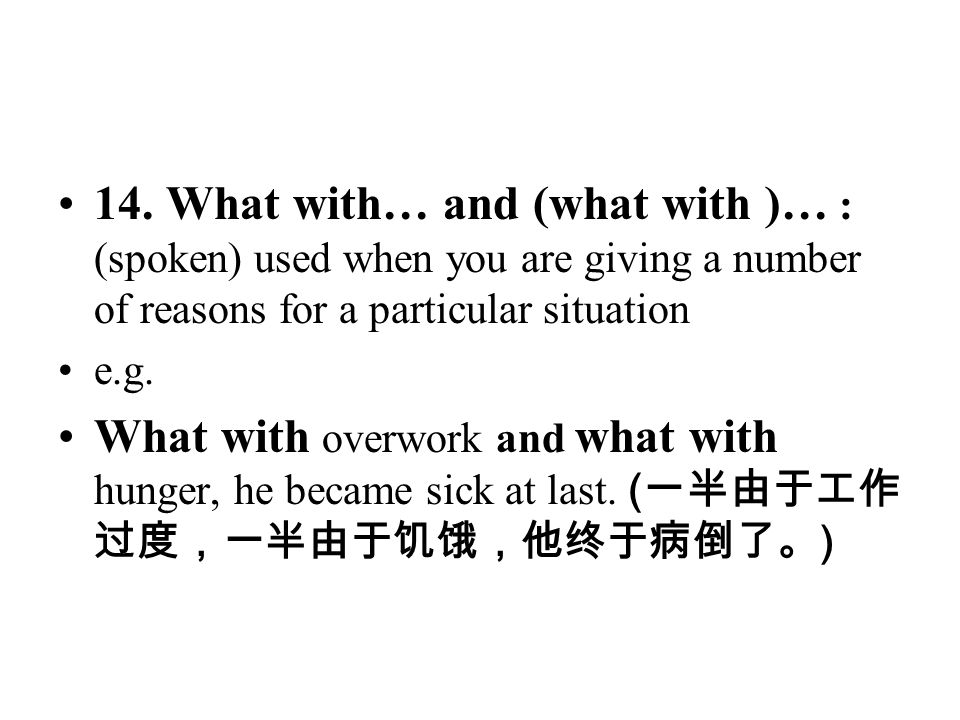 14. What with… and (what with )… : (spoken) used when you are giving a number of reasons for a particular situation