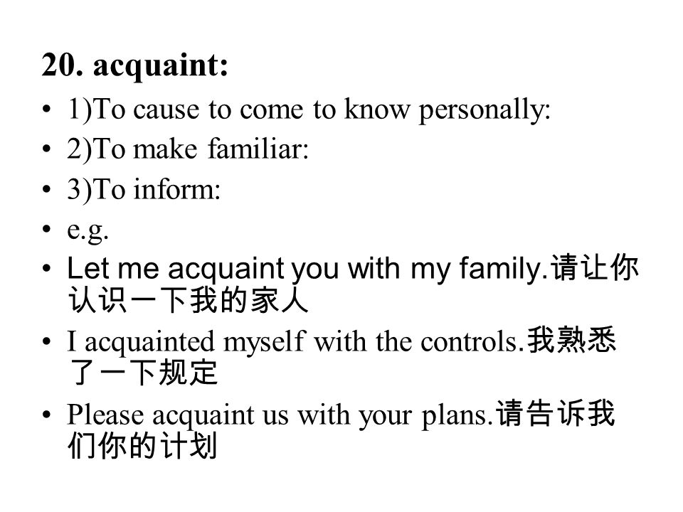 20. acquaint: 1)To cause to come to know personally: