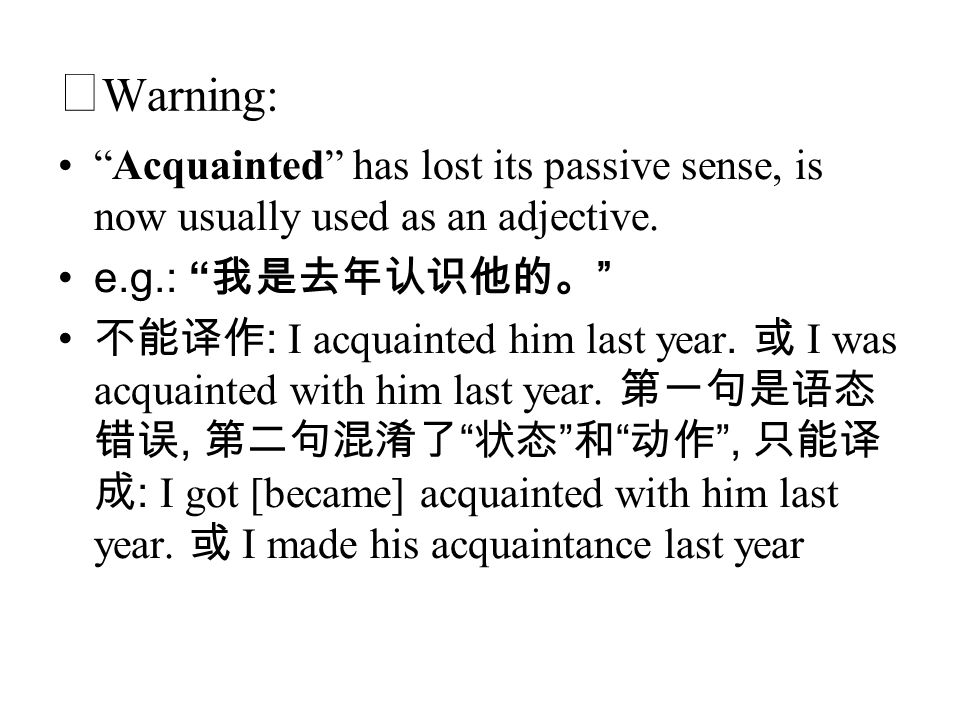 ◆Warning: Acquainted has lost its passive sense, is now usually used as an adjective. e.g.: 我是去年认识他的。
