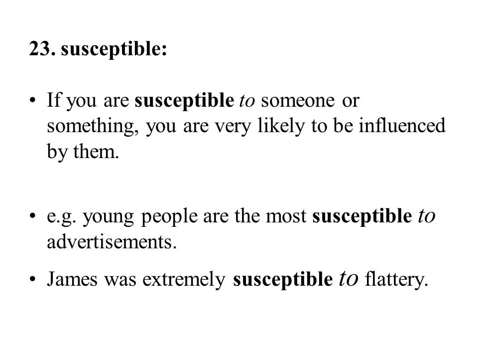 23. susceptible: If you are susceptible to someone or something, you are very likely to be influenced by them.