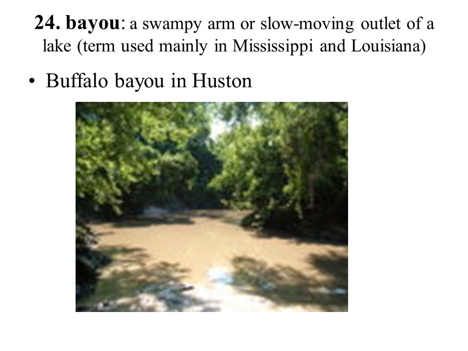 24. bayou: a swampy arm or slow-moving outlet of a lake (term used mainly in Mississippi and Louisiana)