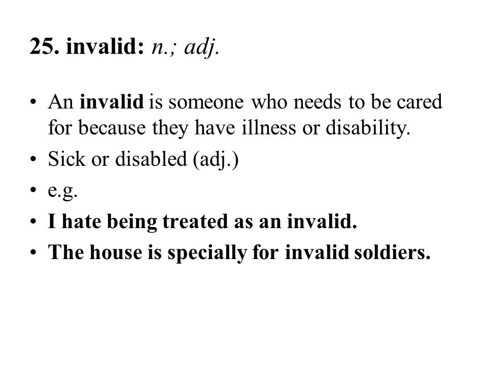 25. invalid: n.; adj. An invalid is someone who needs to be cared for because they have illness or disability.