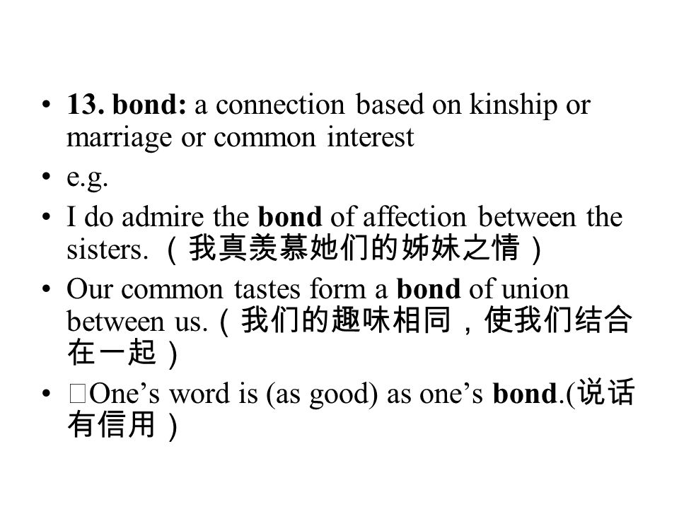 13. bond: a connection based on kinship or marriage or common interest