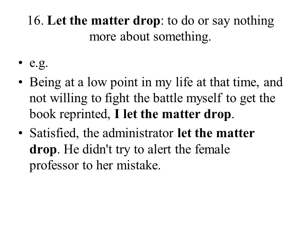 16. Let the matter drop: to do or say nothing more about something.