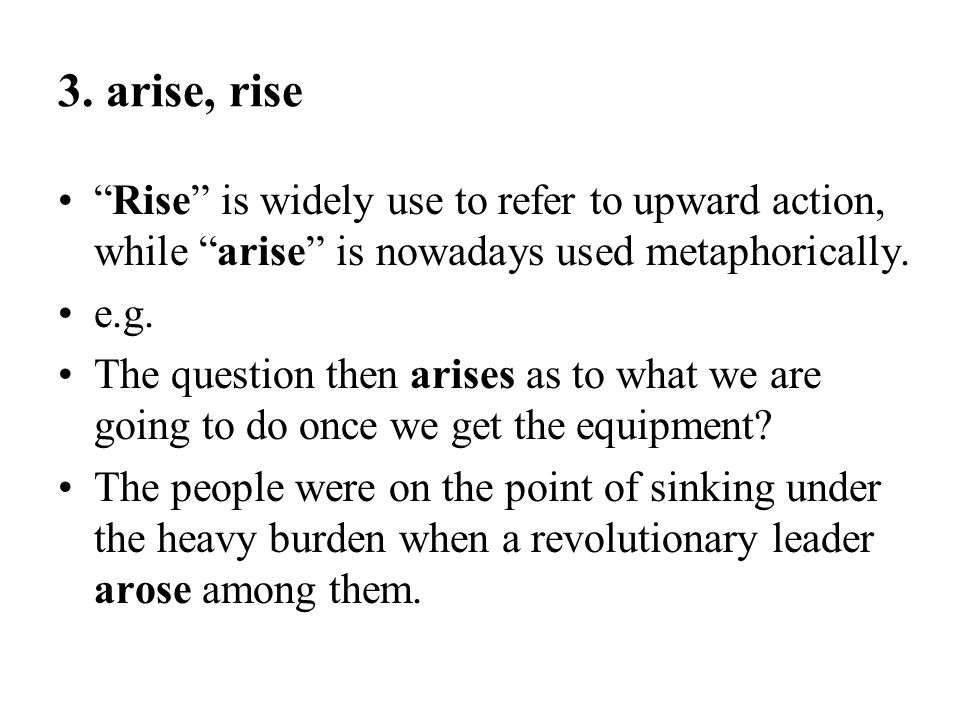 3. arise, rise Rise is widely use to refer to upward action, while arise is nowadays used metaphorically.