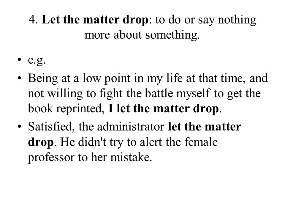 4. Let the matter drop: to do or say nothing more about something.
