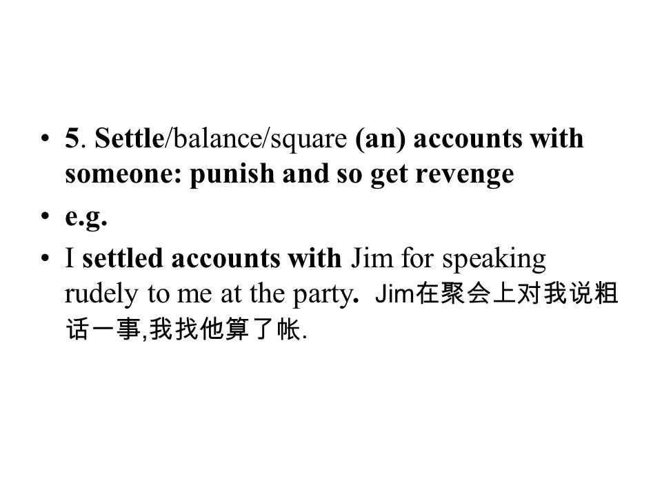 5. Settle/balance/square (an) accounts with someone: punish and so get revenge