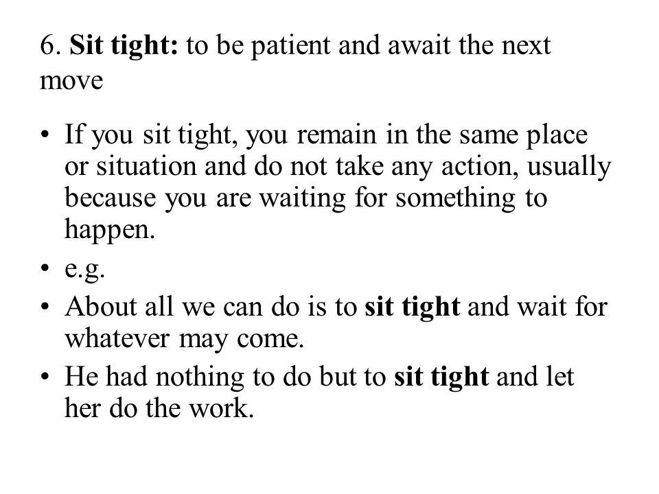 6. Sit tight: to be patient and await the next move